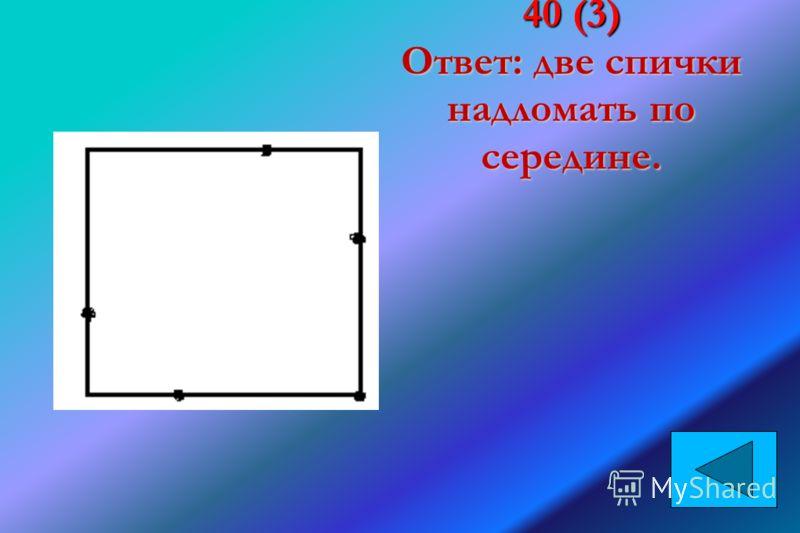 40 (3) Ответ: две спички надломать по середине.