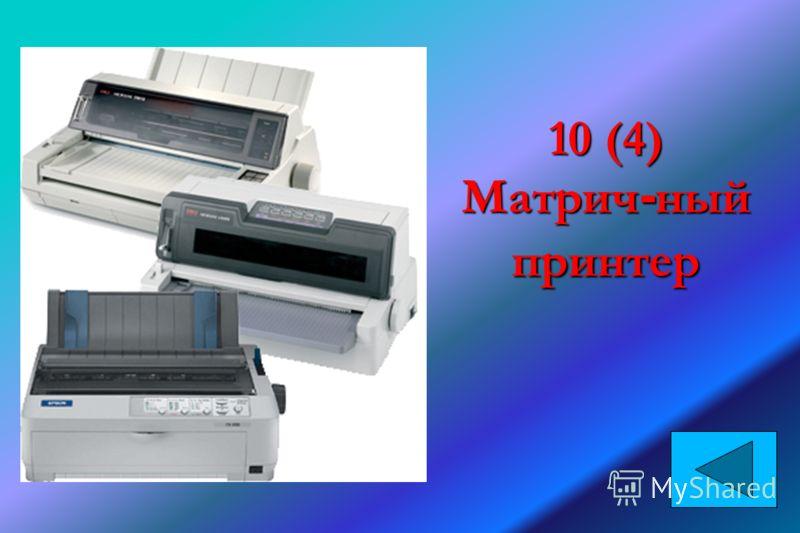 10 (4) Матрич - ный принтер