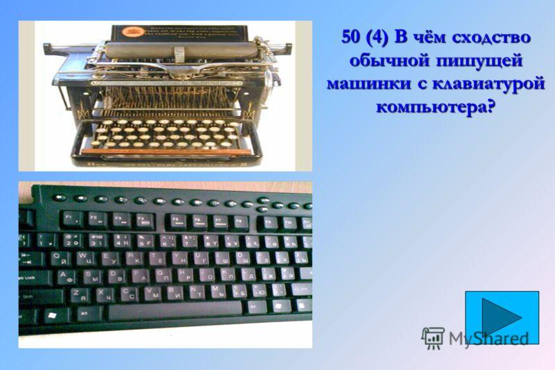 50 (4) В чём сходство обычной пишущей машинки с клавиатурой компьютера?
