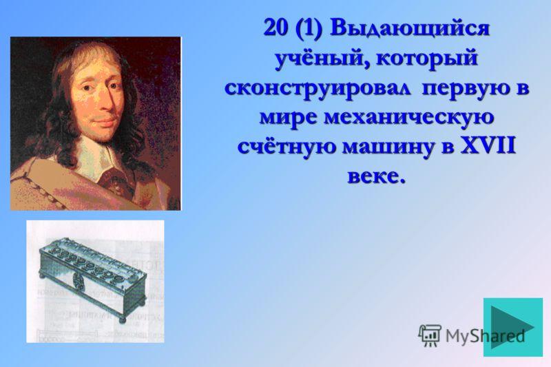 20 (1) Выдающийся учёный, который сконструировал первую в мире механическую счётную машину в XVII веке.