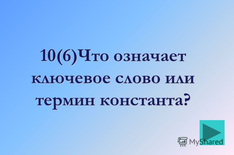 10(6)Что означает ключевое слово или термин константа?