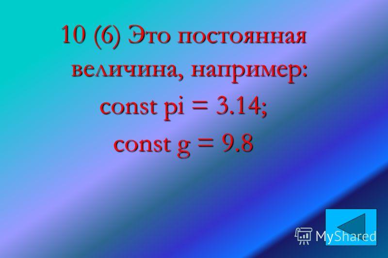 10 (6) Это постоянная величина, например: сonst pi = 3.14; const g = 9.8