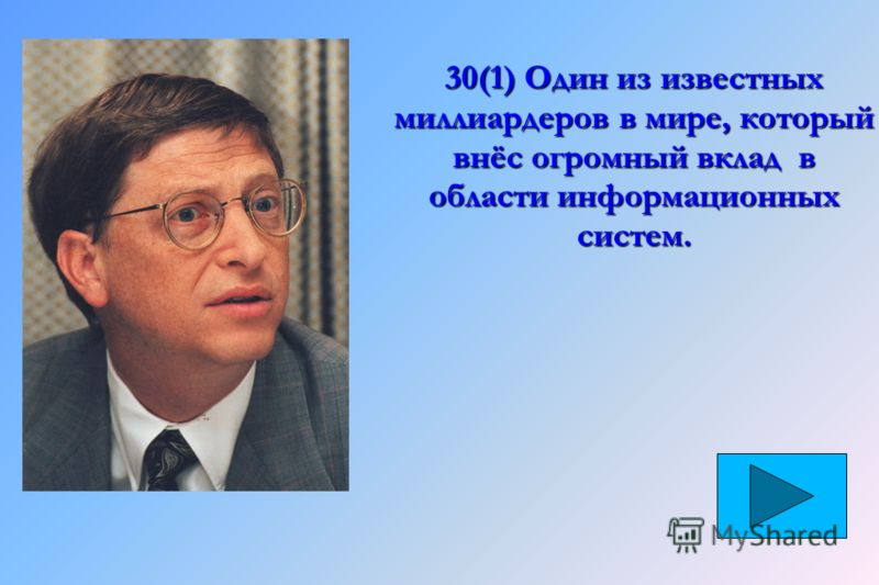 30(1) Один из известных миллиардеров в мире, который внёс огромный вклад в области информационных систем.