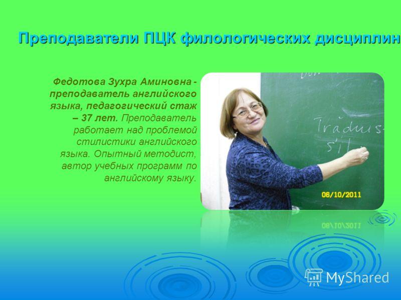 Преподаватели ПЦК филологических дисциплин Федотова Зухра Аминовна - преподаватель английского языка, педагогический стаж – 37 лет. Преподаватель работает над проблемой стилистики английского языка. Опытный методист, автор учебных программ по английс