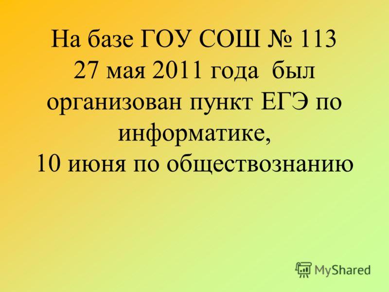 На базе ГОУ СОШ 113 27 мая 2011 года был организован пункт ЕГЭ по информатике, 10 июня по обществознанию