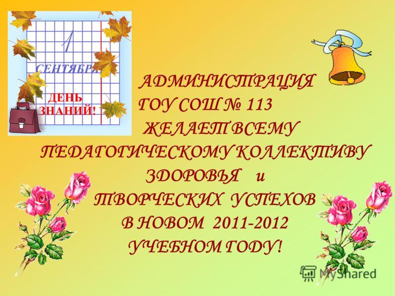 АДМИНИСТРАЦИЯ ГОУ СОШ 113 ЖЕЛАЕТ ВСЕМУ ПЕДАГОГИЧЕСКОМУ КОЛЛЕКТИВУ ЗДОРОВЬЯ и ТВОРЧЕСКИХ УСПЕХОВ В НОВОМ 2011-2012 УЧЕБНОМ ГОДУ!