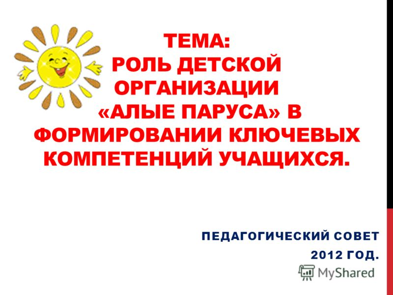 ТЕМА: РОЛЬ ДЕТСКОЙ ОРГАНИЗАЦИИ «АЛЫЕ ПАРУСА» В ФОРМИРОВАНИИ КЛЮЧЕВЫХ КОМПЕТЕНЦИЙ УЧАЩИХСЯ. ПЕДАГОГИЧЕСКИЙ СОВЕТ 2012 ГОД.