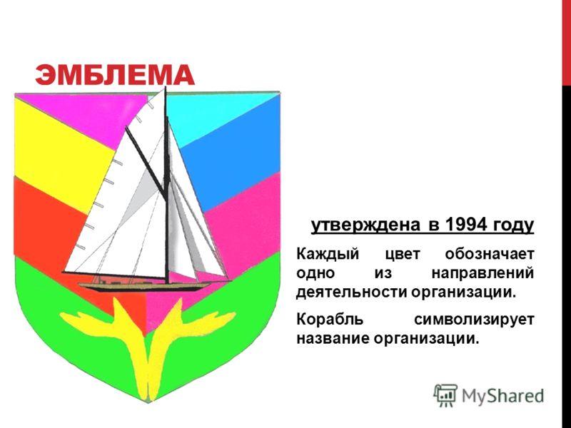ЭМБЛЕМА утверждена в 1994 году Каждый цвет обозначает одно из направлений деятельности организации. Корабль символизирует название организации.