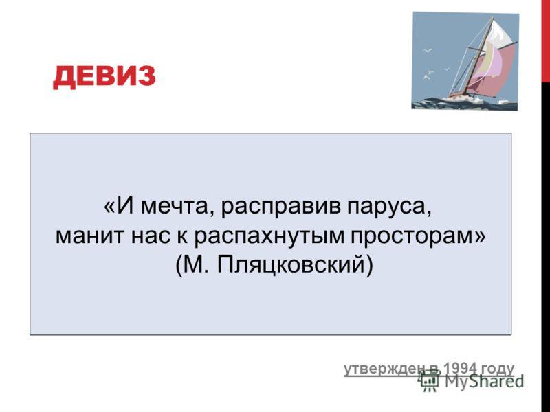 ДЕВИЗ утвержден в 1994 году «И мечта, расправив паруса, манит нас к распахнутым просторам» (М. Пляцковский)