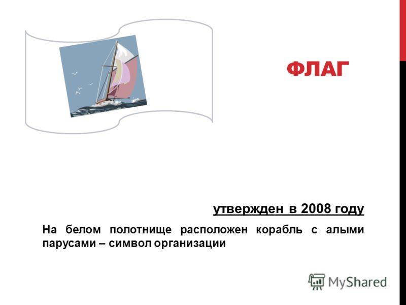 ФЛАГ утвержден в 2008 году На белом полотнище расположен корабль с алыми парусами – символ организации