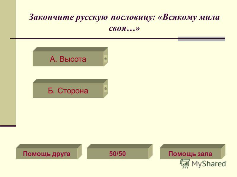Закончите русскую пословицу: «Всякому мила своя…» А. Высота Помощь друга50/50Помощь зала Б. Сторона