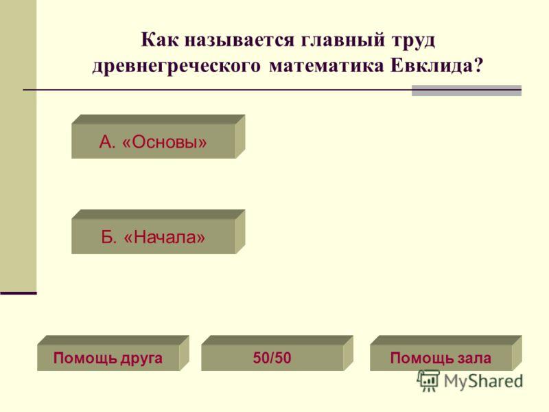 Как называется главный труд древнегреческого математика Евклида? А. «Основы» Б. «Начала» Помощь друга50/50Помощь зала