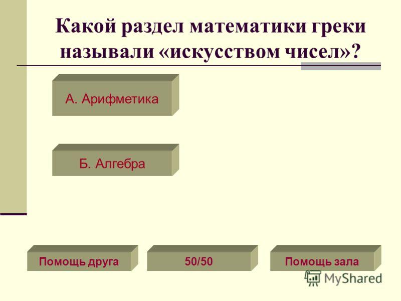 Какой раздел математики греки называли «искусством чисел»? Помощь зала50/50Помощь друга А. Арифметика Б. Алгебра