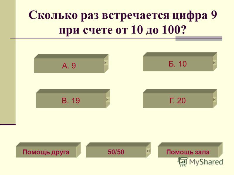 Сколько раз встречается цифра 9 при счете от 10 до 100? В. 19Г. 20 А. 9 Б. 10 Помощь зала50/50Помощь друга
