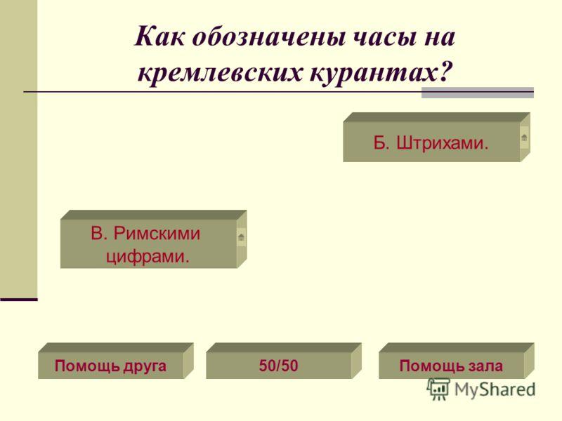 Как обозначены часы на кремлевских курантах? Помощь друга50/50Помощь зала В. Римскими цифрами. Б. Штрихами.