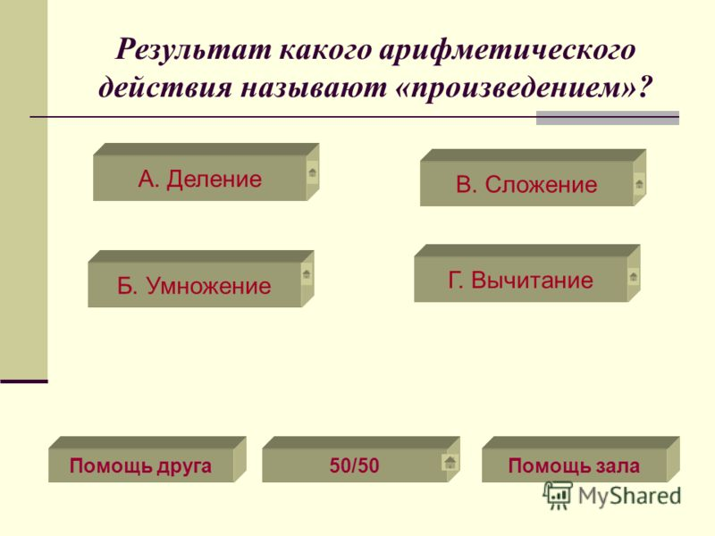 Результат какого арифметического действия называют «произведением»? В. Сложение Г. Вычитание Б. Умножение А. Деление Помощь друга50/50Помощь зала