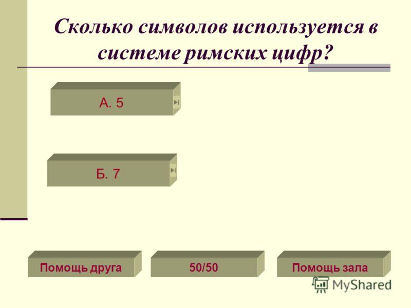 Сколько символов используется в системе римских цифр? Б. 7 А. 5 Помощь друга50/50Помощь зала