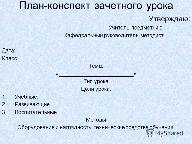 План-конспект зачетного урока Утверждаю: Учитель-предметник: _________ Кафедральный руководитель-методист_________ Дата: Класс: Тема: «_________________________» Тип урока Цели урока: 1.Учебные; 2.Развивающие 3.Воспитательные Методы Оборудование и на