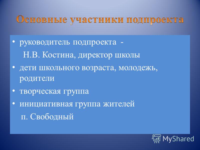 руководитель подпроекта - Н.В. Костина, директор школы дети школьного возраста, молодежь, родители творческая группа инициативная группа жителей п. Свободный