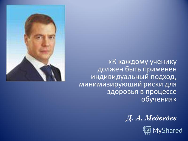 «К каждому ученику должен быть применен индивидуальный подход, минимизирующий риски для здоровья в процессе обучения» Д. А. Медведев