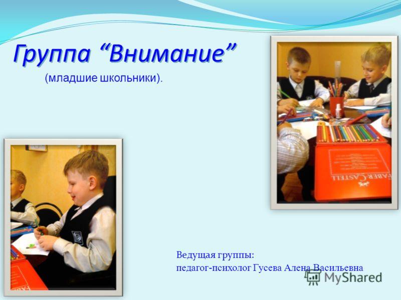 (младшие школьники). Группа Внимание Ведущая группы: педагог-психолог Гусева Алена Васильевна