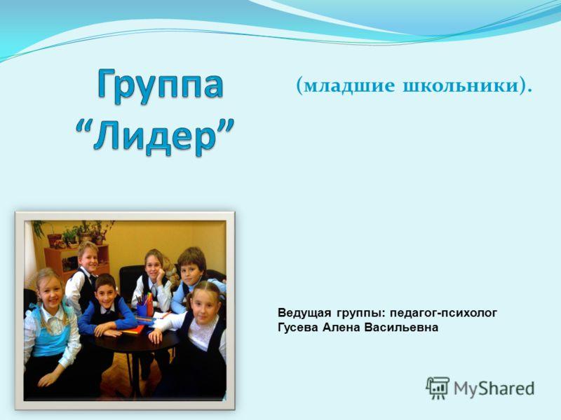 (младшие школьники). Ведущая группы: педагог-психолог Гусева Алена Васильевна