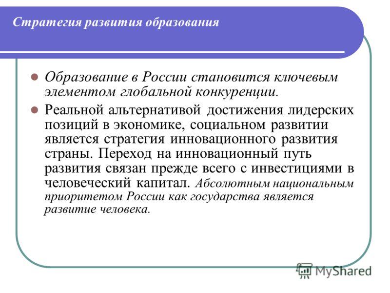 Стратегия развития образования Образование в России становится ключевым элементом глобальной конкуренции. Реальной альтернативой достижения лидерских позиций в экономике, социальном развитии является стратегия инновационного развития страны. Переход