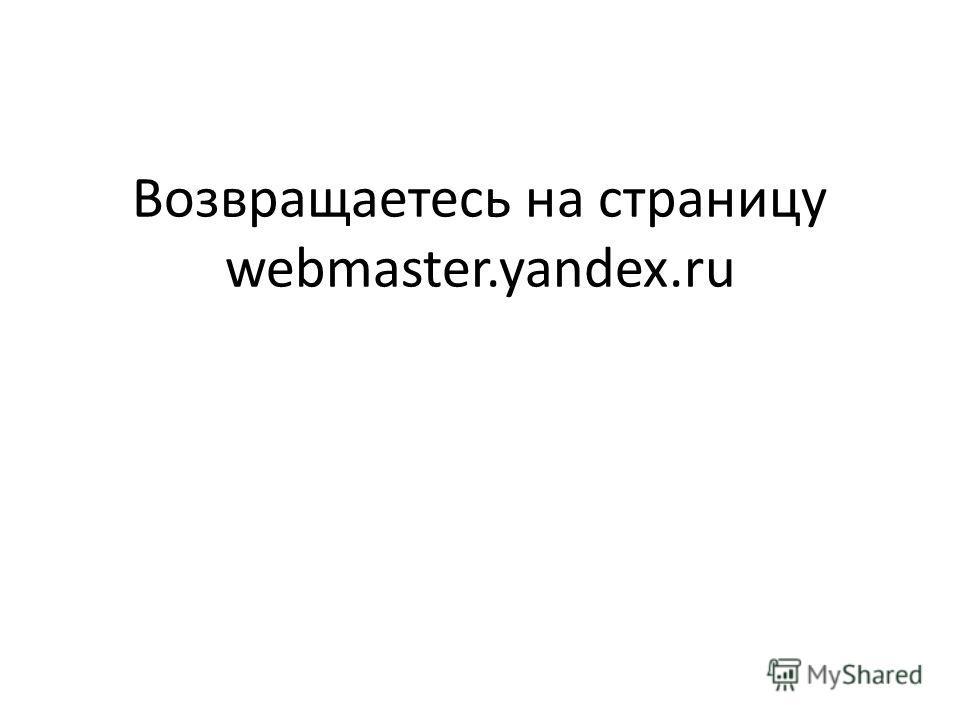 Возвращаетесь на страницу webmaster.yandex.ru