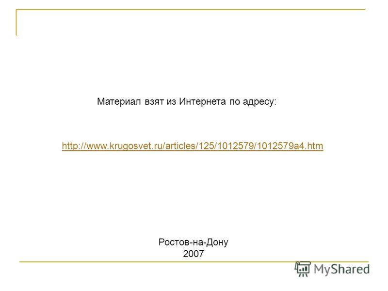 http://www.krugosvet.ru/articles/125/1012579/1012579a4.htm Материал взят из Интернета по адресу: Ростов-на-Дону 2007