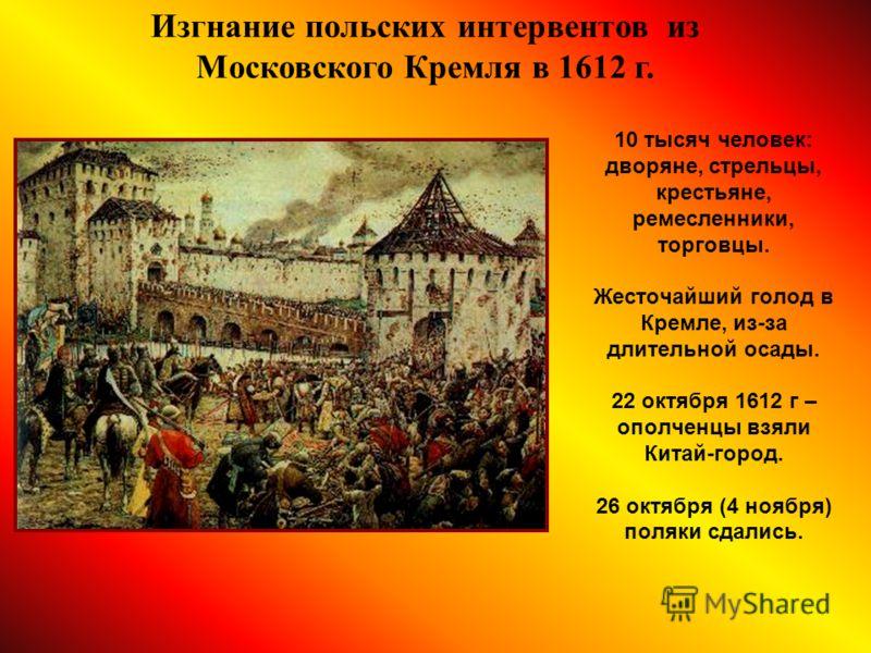 10 тысяч человек: дворяне, стрельцы, крестьяне, ремесленники, торговцы. Жесточайший голод в Кремле, из-за длительной осады. 22 октября 1612 г – ополченцы взяли Китай-город. 26 октября (4 ноября) поляки сдались. Изгнание польских интервентов из Москов