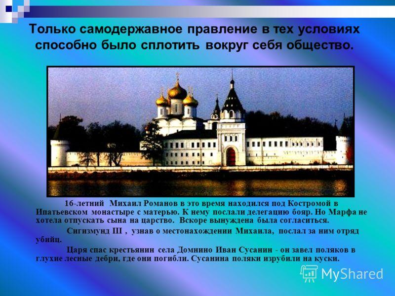 Только самодержавное правление в тех условиях способно было сплотить вокруг себя общество. 16-летний Михаил Романов в это время находился под Костромой в Ипатьевском монастыре с матерью. К нему послали делегацию бояр. Но Марфа не хотела отпускать сын