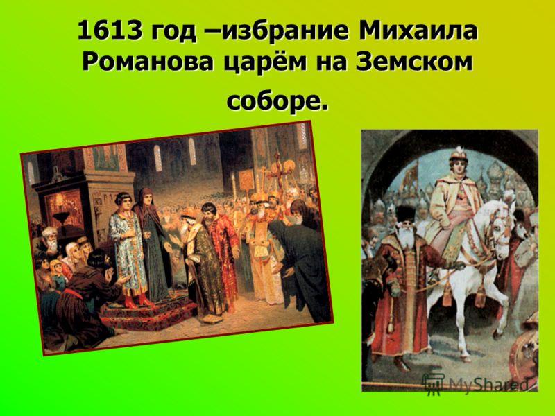 1613 год –избрание Михаила Романова царём на Земском соборе.