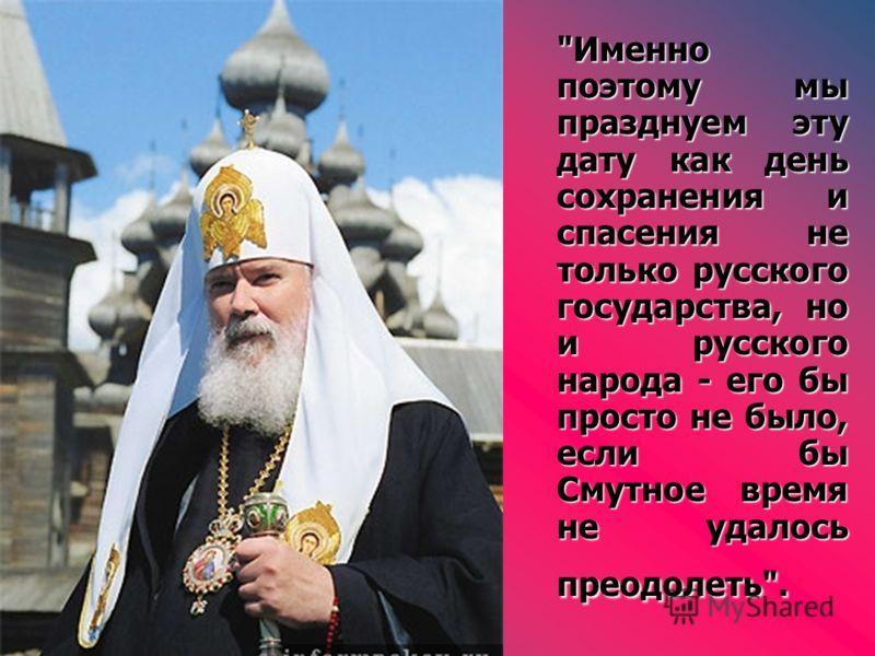 Именно поэтому мы празднуем эту дату как день сохранения и спасения не только русского государства, но и русского народа - его бы просто не было, если бы Смутное время не удалось преодолеть.