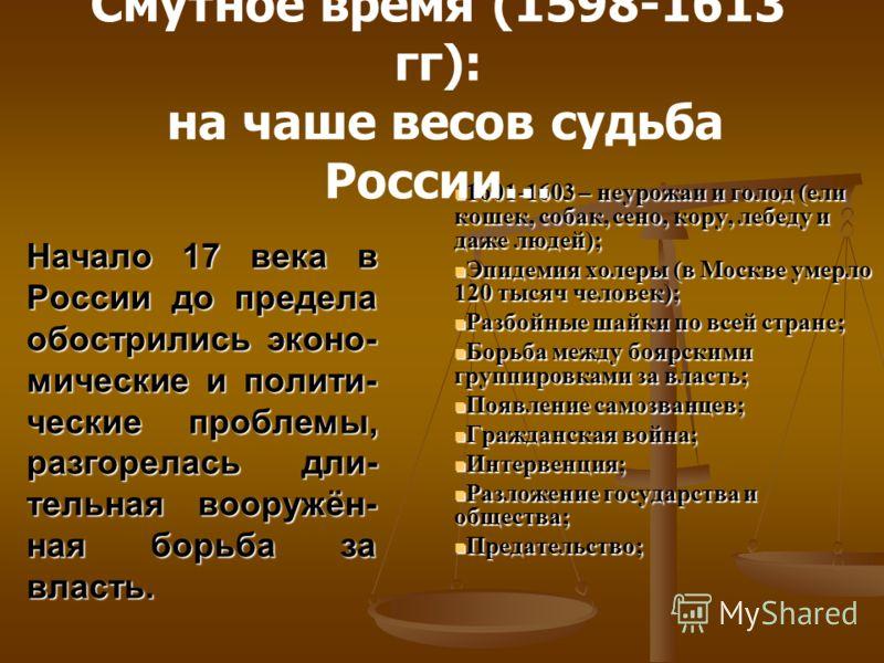 Начало 17 века в России до предела обострились эконо- мические и полити- ческие проблемы, разгорелась дли- тельная вооружён- ная борьба за власть. 1601-1603 – неурожаи и голод (ели кошек, собак, сено, кору, лебеду и даже людей); 1601-1603 – неурожаи