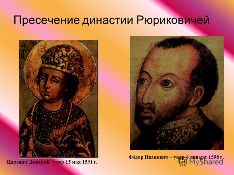 Пресечение династии Рюриковичей Фёдор Иванович – умер 6 января 1598 г. Царевич Дмитрий умер 15 мая 1591 г.