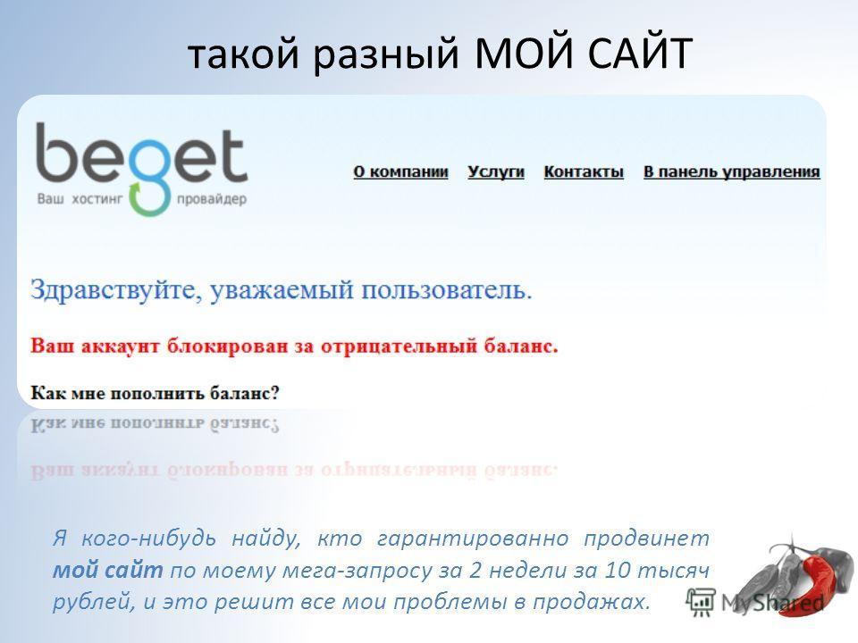 такой разный МОЙ САЙТ Я кого-нибудь найду, кто гарантированно продвинет мой сайт по моему мега-запросу за 2 недели за 10 тысяч рублей, и это решит все мои проблемы в продажах.