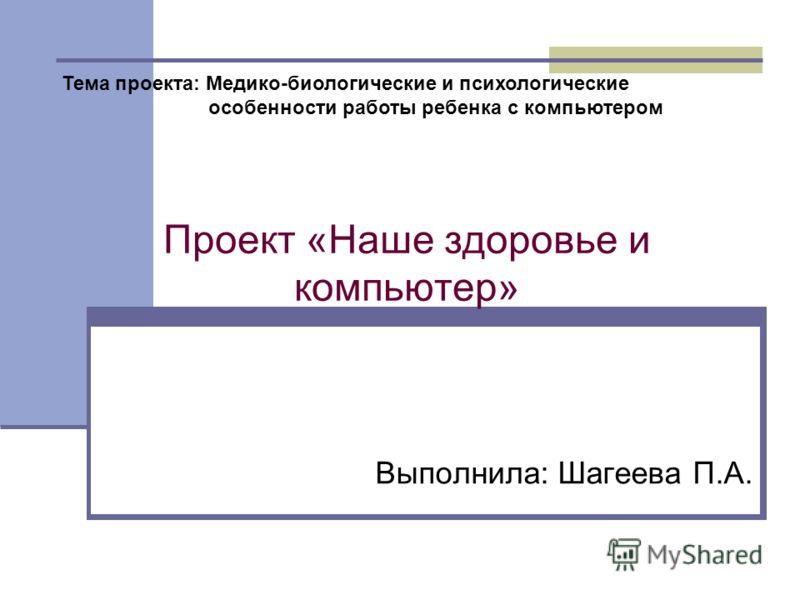 Проект «Наше здоровье и компьютер» Выполнила: Шагеева П.А. Тема проекта: Медико-биологические и психологические особенности работы ребенка с компьютером