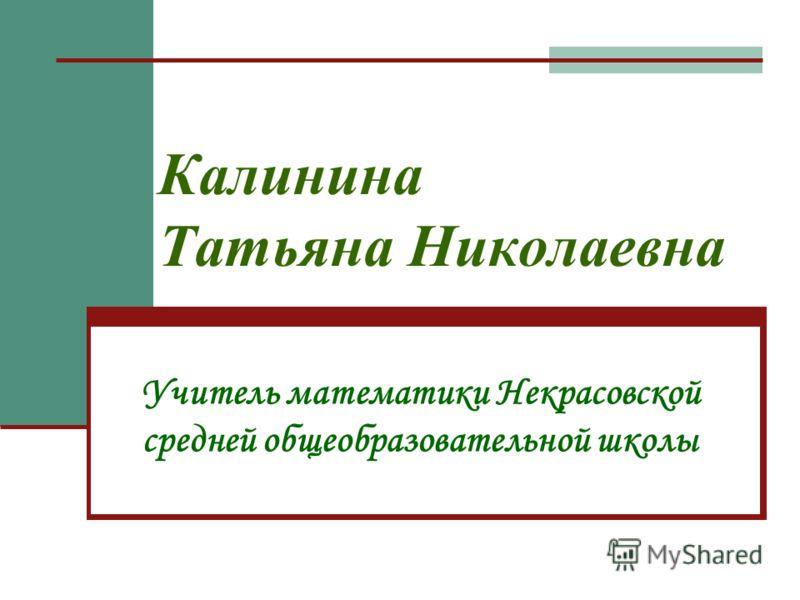 Калинина Татьяна Николаевна Учитель математики Некрасовской средней общеобразовательной школы
