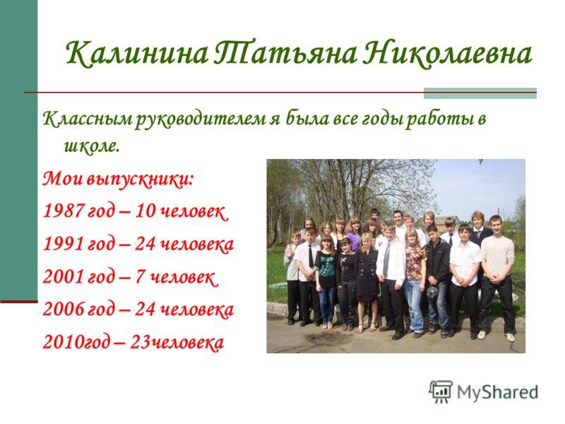 Калинина Татьяна Николаевна Классным руководителем я была все годы работы в школе. Мои выпускники: 1987 год – 10 человек 1991 год – 24 человека 2001 год – 7 человек 2006 год – 24 человека 2010год – 23человека