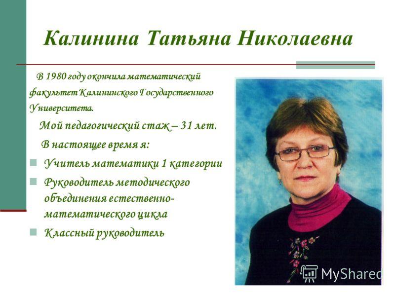 Калинина Татьяна Николаевна В 1980 году окончила математический факультет Калининского Государственного Университета. Мой педагогический стаж – 31 лет. В настоящее время я: Учитель математики 1 категории Руководитель методического объединения естеств