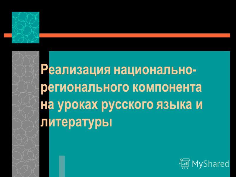 Реализация национально- регионального компонента на уроках русского языка и литературы