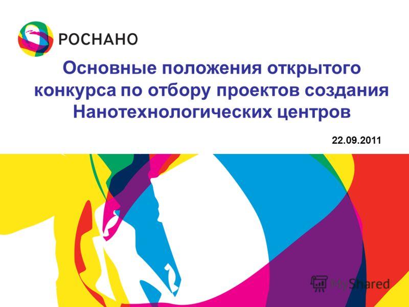 Основные положения открытого конкурса по отбору проектов создания Нанотехнологических центров 22.09.2011