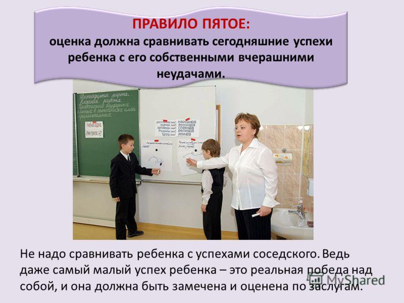 ПРАВИЛО ПЯТОЕ: оценка должна сравнивать сегодняшние успехи ребенка с его собственными вчерашними неудачами. Не надо сравнивать ребенка с успехами соседского. Ведь даже самый малый успех ребенка – это реальная победа над собой, и она должна быть замеч