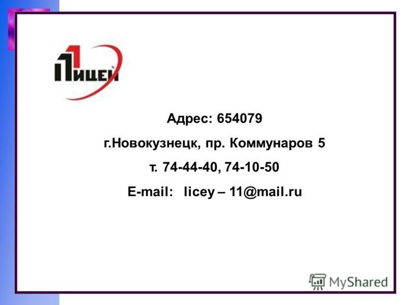 Адрес: 654079 г.Новокузнецк, пр. Коммунаров 5 т. 74-44-40, 74-10-50 E-mail: licey – 11@mail.ru