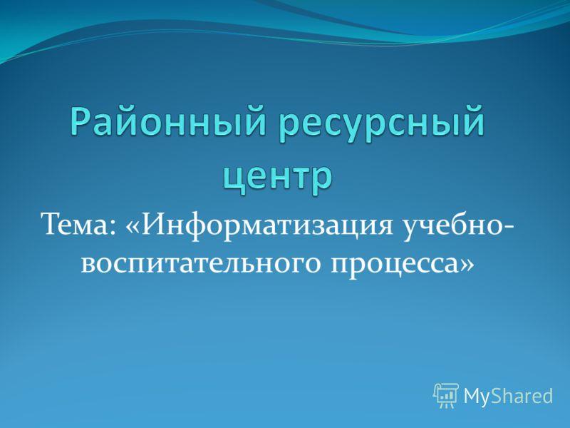 Тема: «Информатизация учебно- воспитательного процесса»