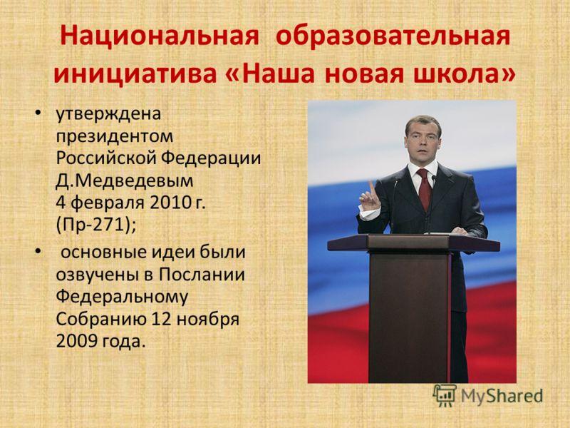 Национальная образовательная инициатива «Наша новая школа» утверждена президентом Российской Федерации Д.Медведевым 4 февраля 2010 г. (Пр-271); основные идеи были озвучены в Послании Федеральному Собранию 12 ноября 2009 года.