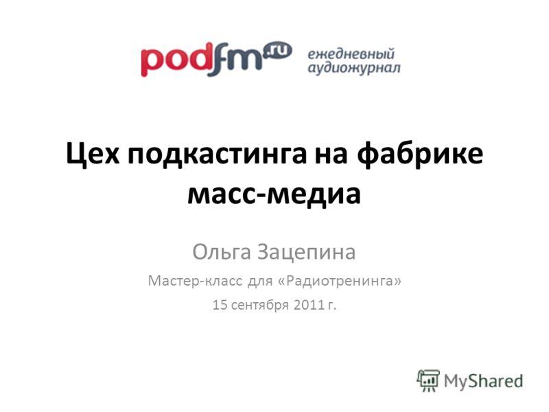 Цех подкастинга на фабрике масс-медиа Ольга Зацепина Мастер-класс для «Радиотренинга» 15 сентября 2011 г.
