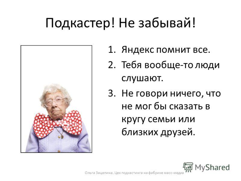 Подкастер! Не забывай! 1.Яндекс помнит все. 2.Тебя вообще-то люди слушают. 3.Не говори ничего, что не мог бы сказать в кругу семьи или близких друзей. Ольга Зацепина, Цех подкастинга на фабрике масс-медиа