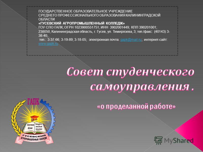 ГОСУДАРСТВЕННОЕ ОБРАЗОВАТЕЛЬНОЕ УЧРЕЖДЕНИЕ СРЕДНЕГО ПРОФЕССИОНАЛЬНОГО ОБРАЗОВАНИЯ КАЛИНИНГРАДСКОЙ ОБЛАСТИ «ГУСЕВСКИЙ АГРОПРОМЫШЛЕННЫЙ КОЛЛЕДЖ» ГОУ СПО ГАПК; ОГРН 1023900551751; ИНН 3902001449; КПП 390201001; 238050, Калининградская область, г. Гусев,