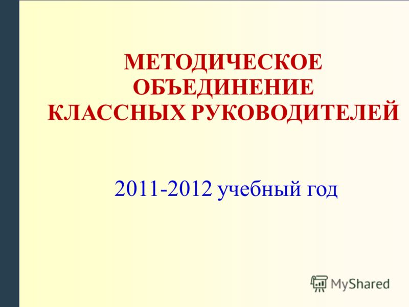 МЕТОДИЧЕСКОЕ ОБЪЕДИНЕНИЕ КЛАССНЫХ РУКОВОДИТЕЛЕЙ 2011-2012 учебный год